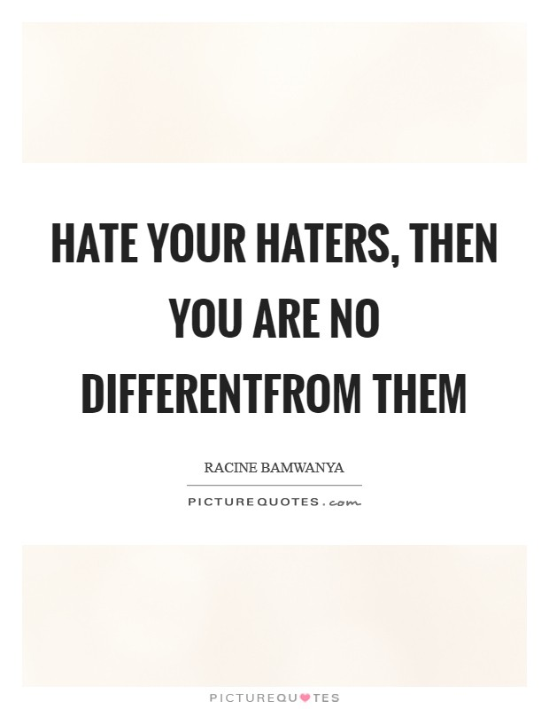 Hate your haters, then you are no differentfrom them Picture Quote #1