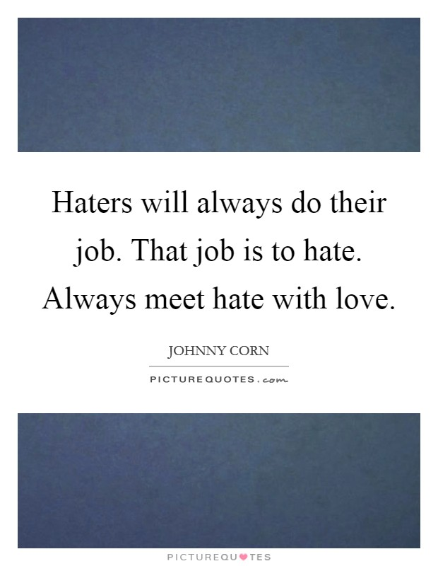 Haters will always do their job. That job is to hate. Always meet hate with love Picture Quote #1