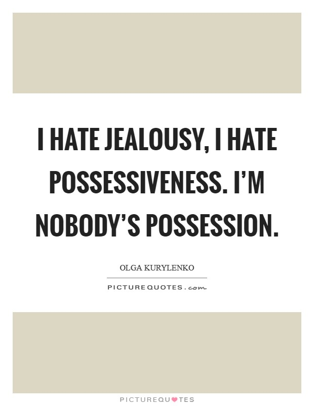I hate jealousy, I hate possessiveness. I'm nobody's possession Picture Quote #1