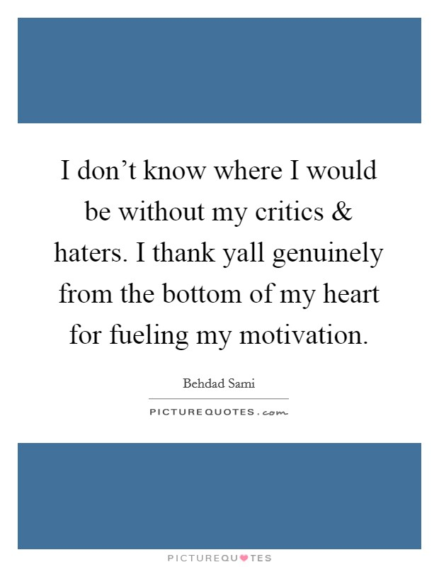 I don't know where I would be without my critics and haters. I thank yall genuinely from the bottom of my heart for fueling my motivation Picture Quote #1