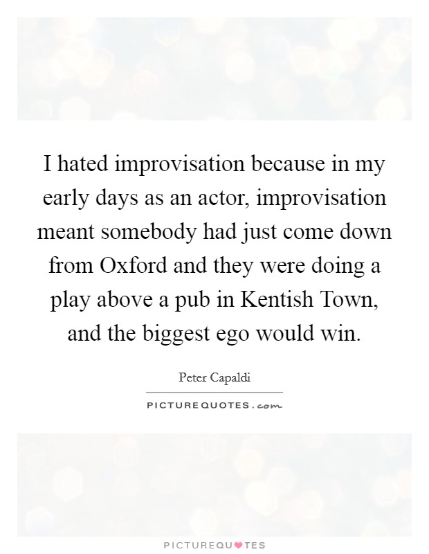 I hated improvisation because in my early days as an actor, improvisation meant somebody had just come down from Oxford and they were doing a play above a pub in Kentish Town, and the biggest ego would win Picture Quote #1