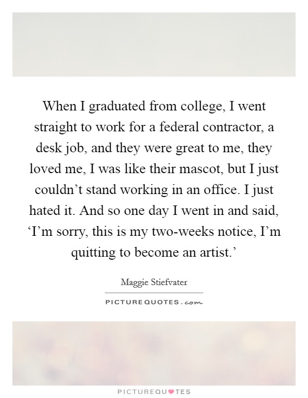 When I graduated from college, I went straight to work for a federal contractor, a desk job, and they were great to me, they loved me, I was like their mascot, but I just couldn't stand working in an office. I just hated it. And so one day I went in and said, 'I'm sorry, this is my two-weeks notice, I'm quitting to become an artist.' Picture Quote #1