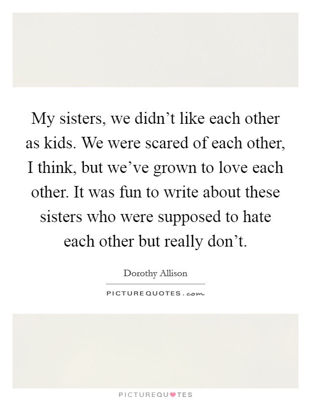 My sisters, we didn't like each other as kids. We were scared of each other, I think, but we've grown to love each other. It was fun to write about these sisters who were supposed to hate each other but really don't. Picture Quote #1