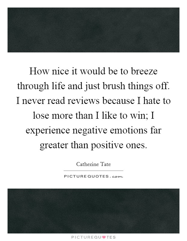 How nice it would be to breeze through life and just brush things off. I never read reviews because I hate to lose more than I like to win; I experience negative emotions far greater than positive ones Picture Quote #1