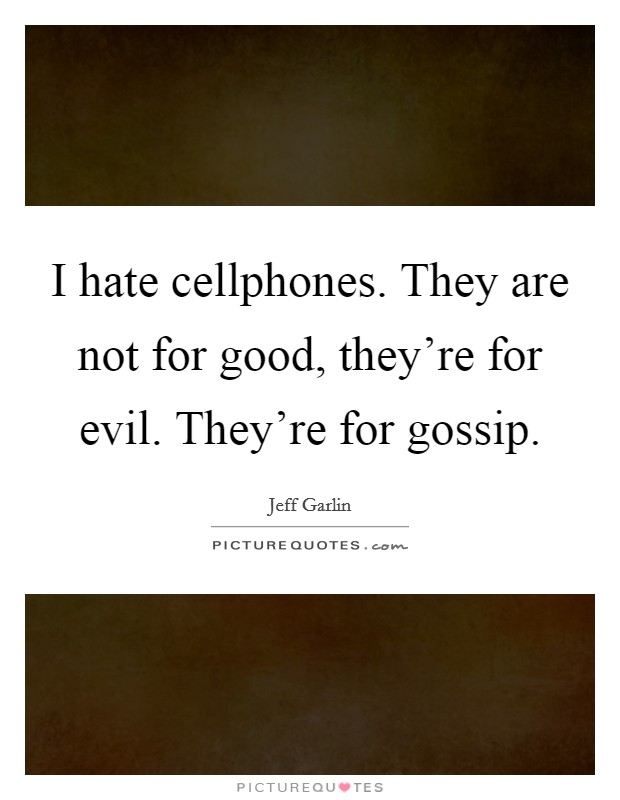 I hate cellphones. They are not for good, they're for evil. They're for gossip Picture Quote #1