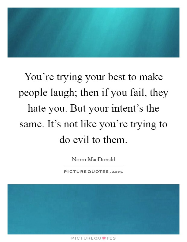 You're trying your best to make people laugh; then if you fail, they hate you. But your intent's the same. It's not like you're trying to do evil to them Picture Quote #1