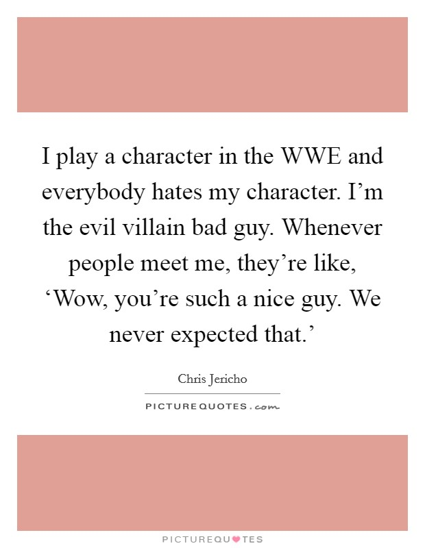 I play a character in the WWE and everybody hates my character. I'm the evil villain bad guy. Whenever people meet me, they're like, 'Wow, you're such a nice guy. We never expected that.' Picture Quote #1