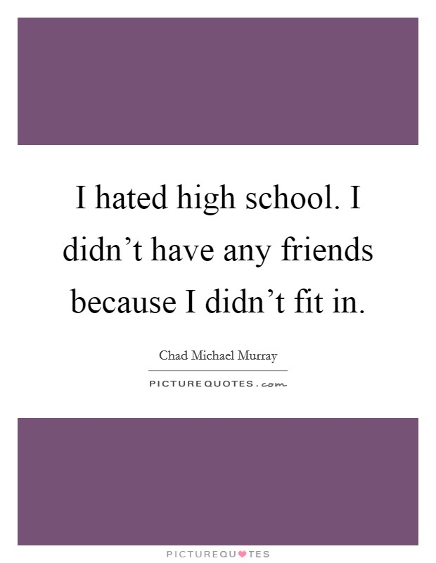 I hated high school. I didn't have any friends because I didn't fit in Picture Quote #1