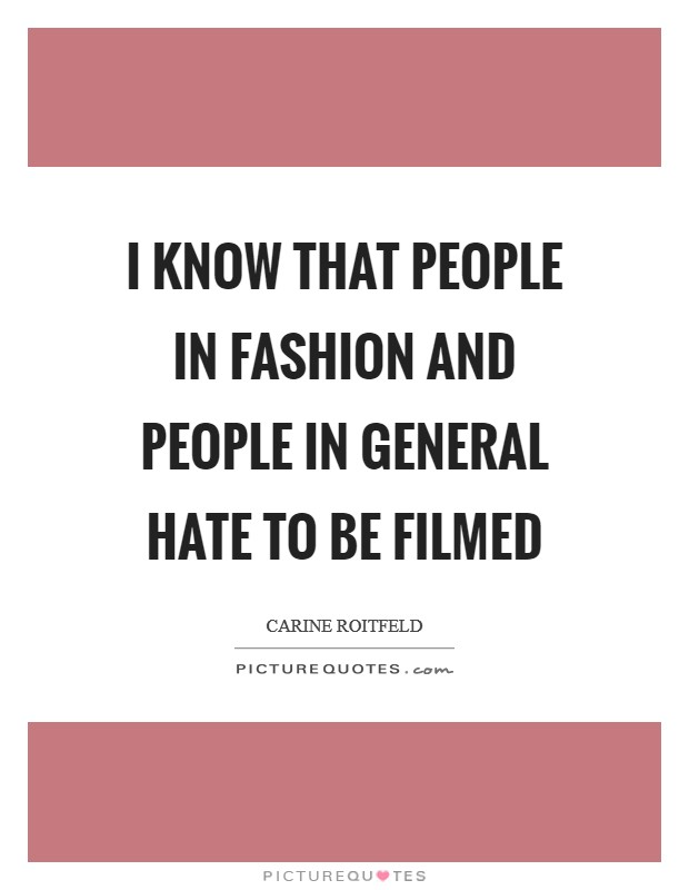 I know that people in fashion and people in general hate to be filmed Picture Quote #1