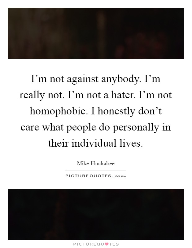 I'm not against anybody. I'm really not. I'm not a hater. I'm not homophobic. I honestly don't care what people do personally in their individual lives Picture Quote #1