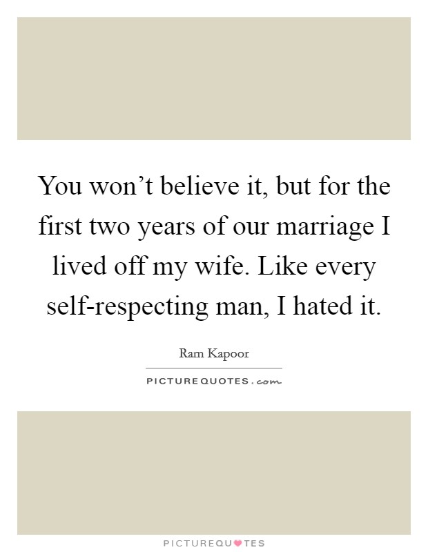 You won't believe it, but for the first two years of our marriage I lived off my wife. Like every self-respecting man, I hated it. Picture Quote #1