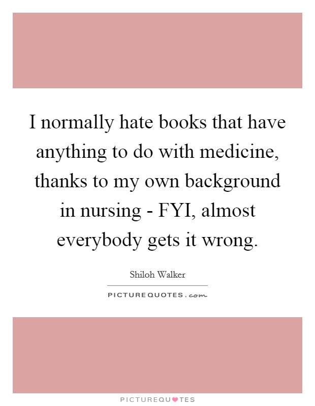 I normally hate books that have anything to do with medicine, thanks to my own background in nursing - FYI, almost everybody gets it wrong Picture Quote #1