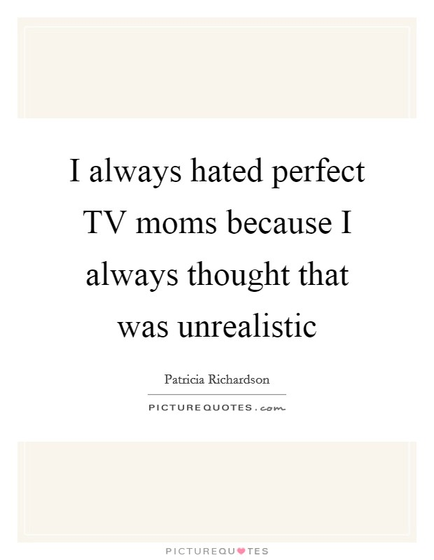 I always hated perfect TV moms because I always thought that was unrealistic Picture Quote #1