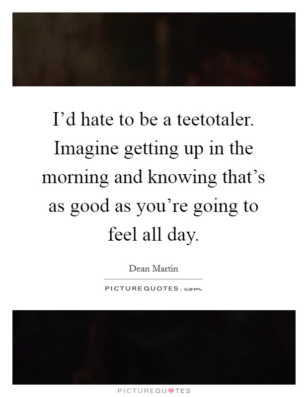 I'd hate to be a teetotaler. Imagine getting up in the morning and knowing that's as good as you're going to feel all day Picture Quote #1