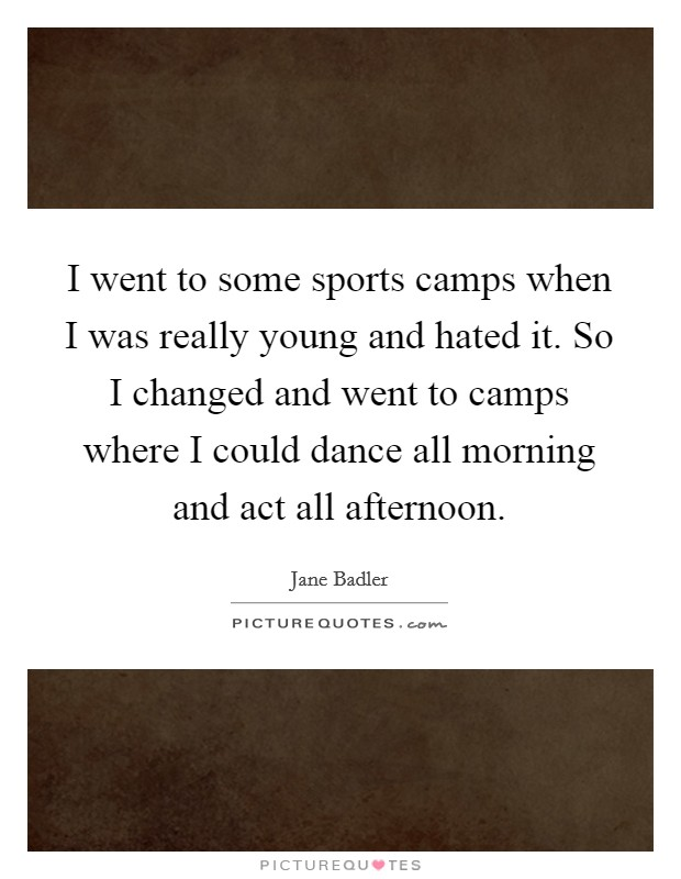 I went to some sports camps when I was really young and hated it. So I changed and went to camps where I could dance all morning and act all afternoon Picture Quote #1