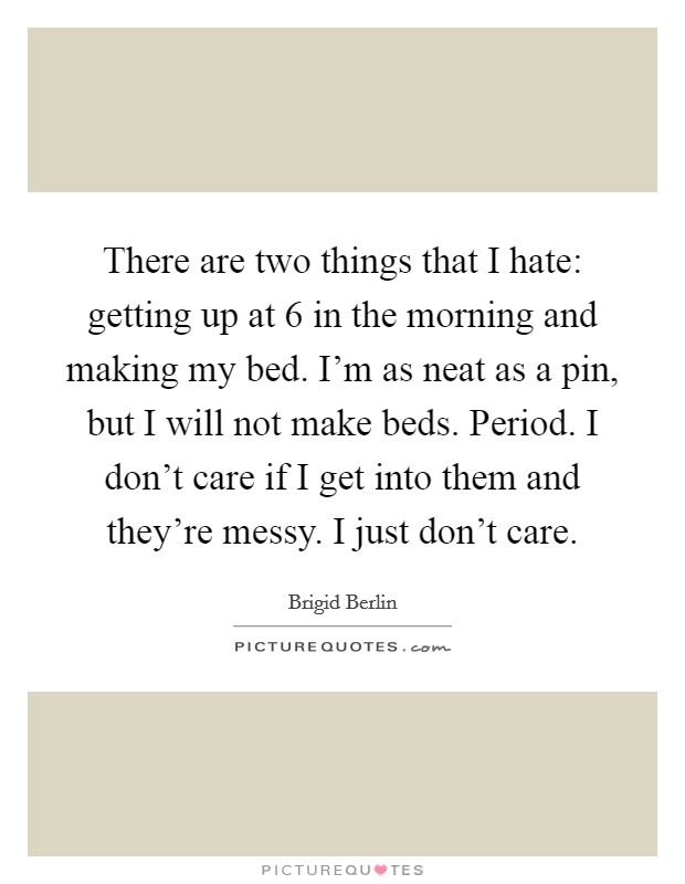 There are two things that I hate: getting up at 6 in the morning and making my bed. I'm as neat as a pin, but I will not make beds. Period. I don't care if I get into them and they're messy. I just don't care Picture Quote #1