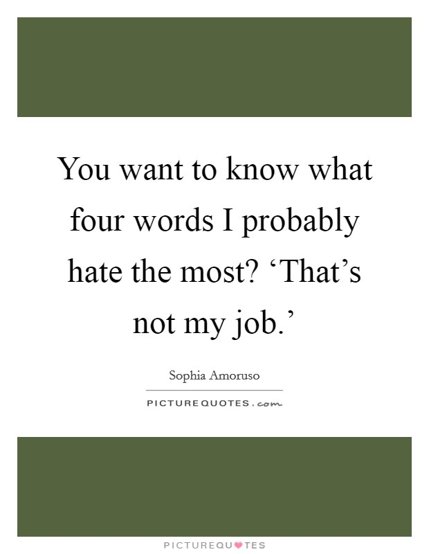 You want to know what four words I probably hate the most? 'That's not my job.' Picture Quote #1