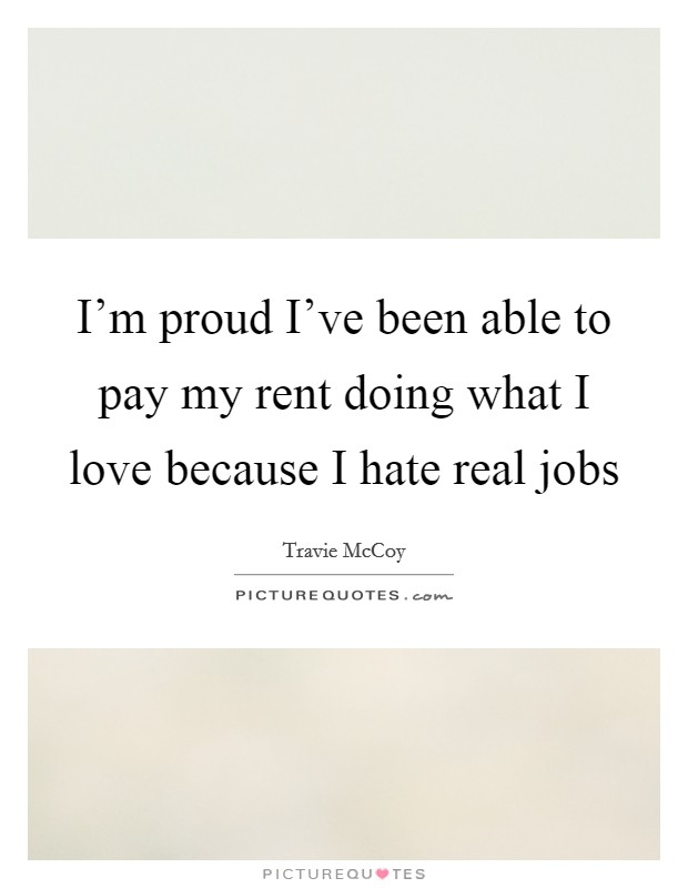 I'm proud I've been able to pay my rent doing what I love because I hate real jobs Picture Quote #1