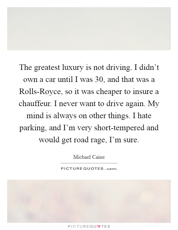 The greatest luxury is not driving. I didn't own a car until I was 30, and that was a Rolls-Royce, so it was cheaper to insure a chauffeur. I never want to drive again. My mind is always on other things. I hate parking, and I'm very short-tempered and would get road rage, I'm sure Picture Quote #1