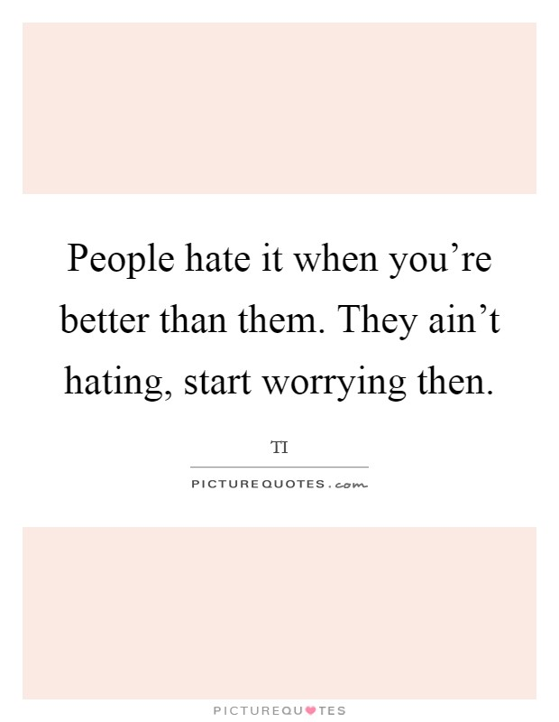 People hate it when you're better than them. They ain't hating, start worrying then Picture Quote #1