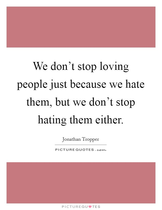 We don't stop loving people just because we hate them, but we don't stop hating them either Picture Quote #1