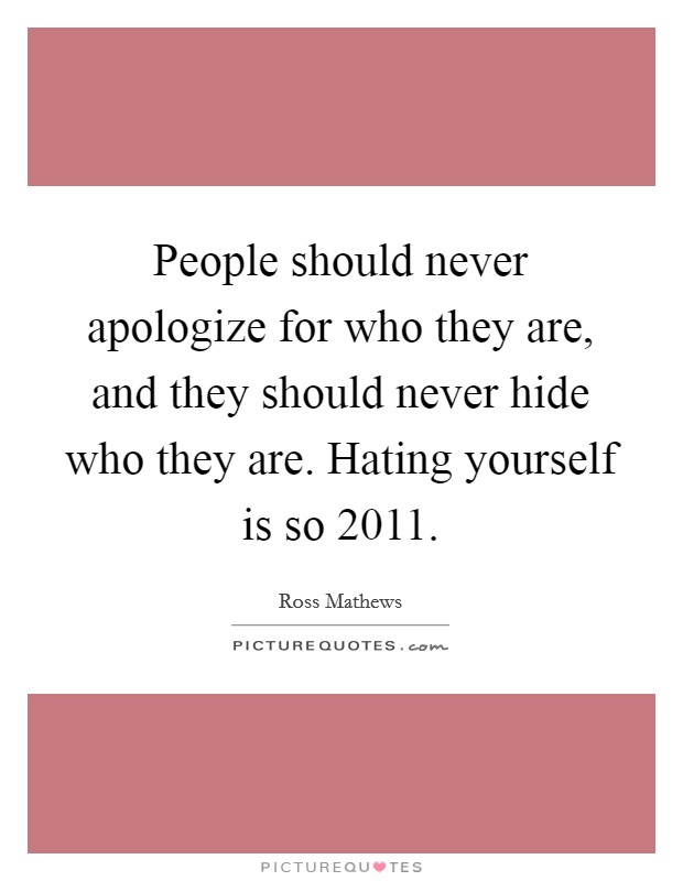 People should never apologize for who they are, and they should never hide who they are. Hating yourself is so 2011 Picture Quote #1