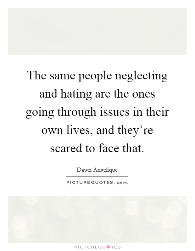 The same people neglecting and hating are the ones going through issues in their own lives, and they're scared to face that Picture Quote #1