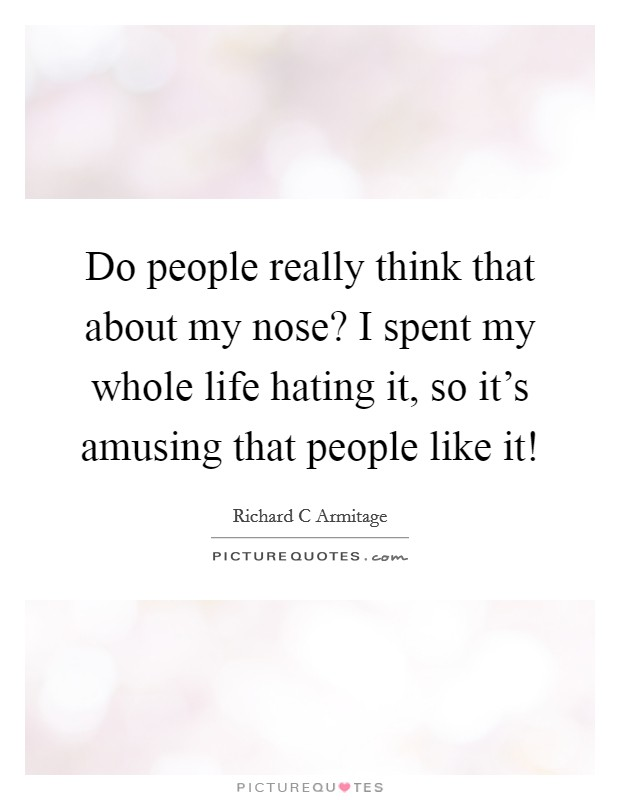 Do people really think that about my nose? I spent my whole life hating it, so it's amusing that people like it! Picture Quote #1
