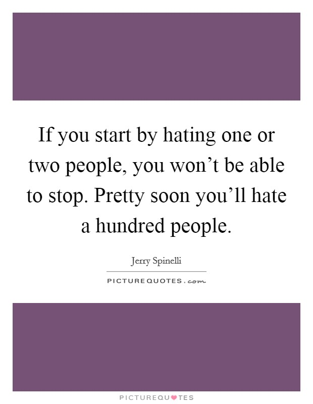 If you start by hating one or two people, you won't be able to stop. Pretty soon you'll hate a hundred people Picture Quote #1