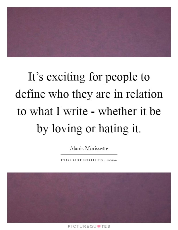 It's exciting for people to define who they are in relation to what I write - whether it be by loving or hating it Picture Quote #1
