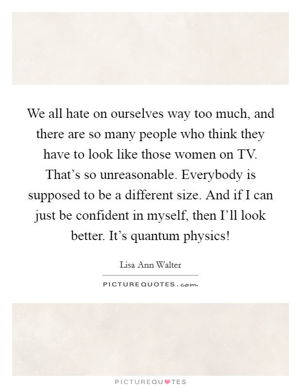 We all hate on ourselves way too much, and there are so many people who think they have to look like those women on TV. That's so unreasonable. Everybody is supposed to be a different size. And if I can just be confident in myself, then I'll look better. It's quantum physics! Picture Quote #1