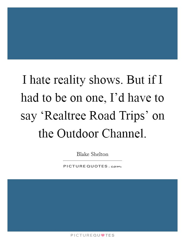 I hate reality shows. But if I had to be on one, I'd have to say 'Realtree Road Trips' on the Outdoor Channel Picture Quote #1