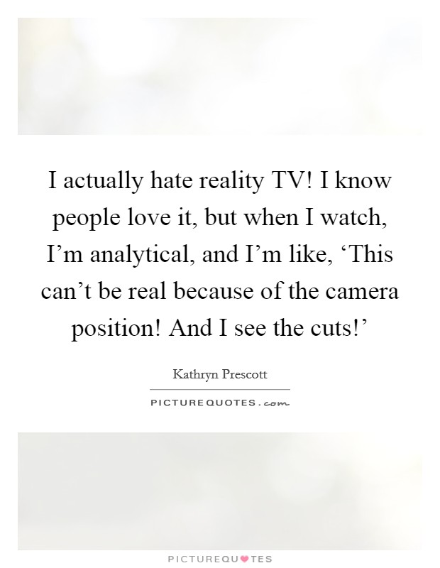 I actually hate reality TV! I know people love it, but when I watch, I'm analytical, and I'm like, 'This can't be real because of the camera position! And I see the cuts!' Picture Quote #1