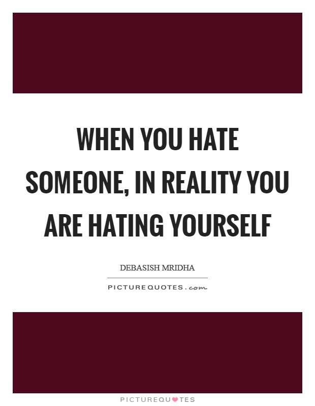 When you hate someone, in reality you are hating yourself ...