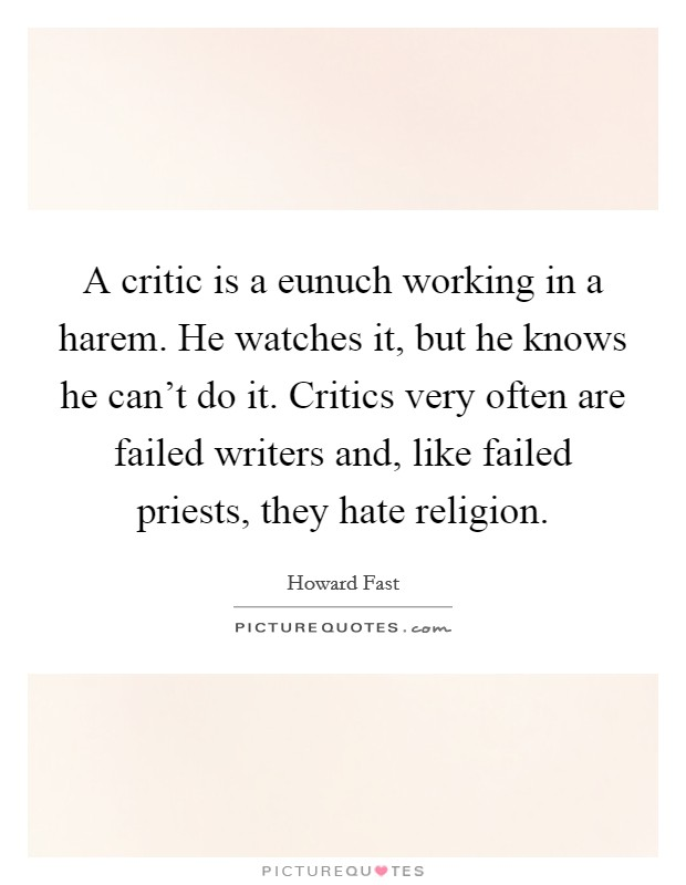 A critic is a eunuch working in a harem. He watches it, but he knows he can't do it. Critics very often are failed writers and, like failed priests, they hate religion Picture Quote #1