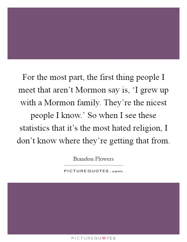 For the most part, the first thing people I meet that aren't Mormon say is, 'I grew up with a Mormon family. They're the nicest people I know.' So when I see these statistics that it's the most hated religion, I don't know where they're getting that from Picture Quote #1
