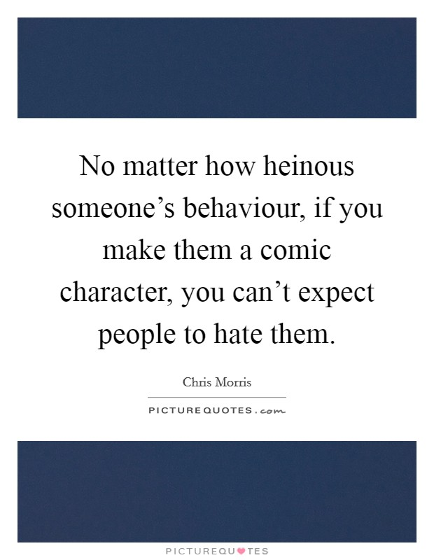 No matter how heinous someone's behaviour, if you make them a comic character, you can't expect people to hate them Picture Quote #1
