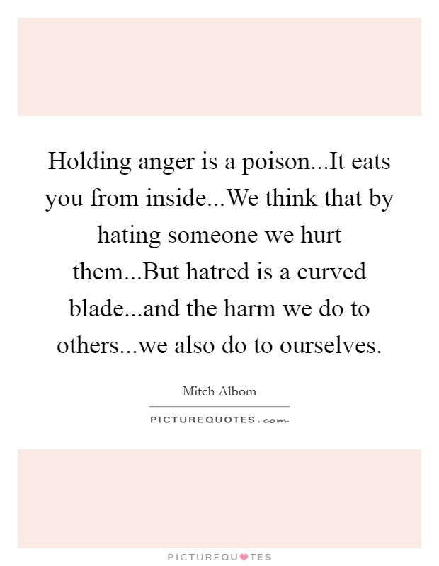 Holding anger is a poison...It eats you from inside...We think that by hating someone we hurt them...But hatred is a curved blade...and the harm we do to others...we also do to ourselves Picture Quote #1