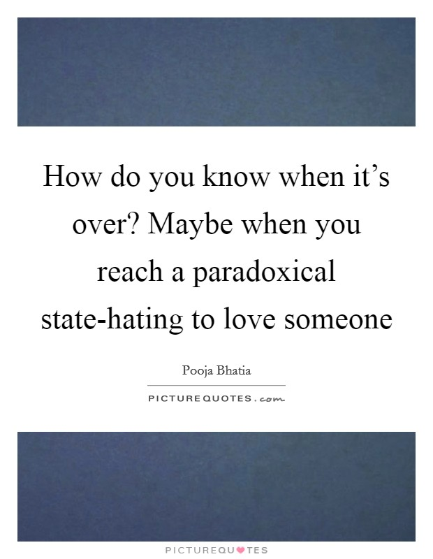 How do you know when it's over? Maybe when you reach a paradoxical state-hating to love someone Picture Quote #1