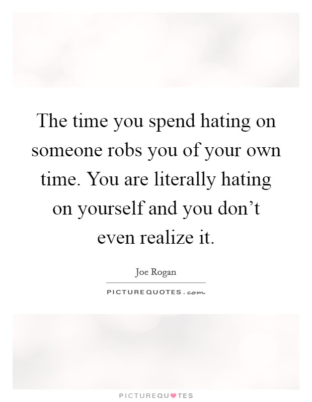 The time you spend hating on someone robs you of your own time. You are literally hating on yourself and you don't even realize it Picture Quote #1