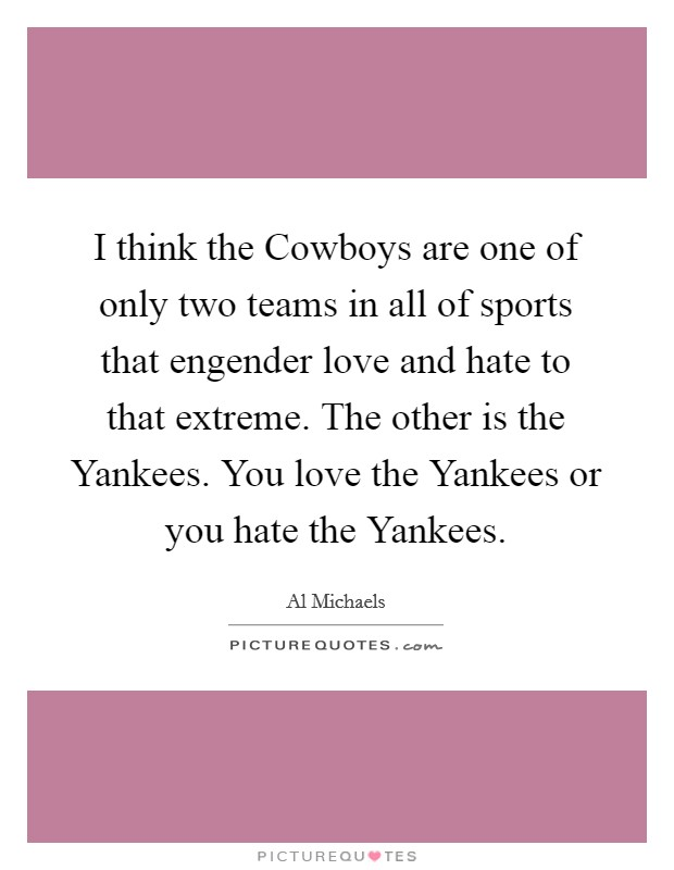I think the Cowboys are one of only two teams in all of sports that engender love and hate to that extreme. The other is the Yankees. You love the Yankees or you hate the Yankees Picture Quote #1