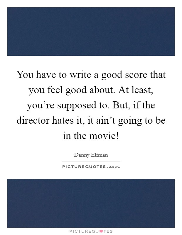You have to write a good score that you feel good about. At least, you're supposed to. But, if the director hates it, it ain't going to be in the movie! Picture Quote #1