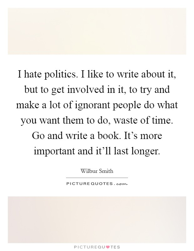 I hate politics. I like to write about it, but to get involved in it, to try and make a lot of ignorant people do what you want them to do, waste of time. Go and write a book. It's more important and it'll last longer Picture Quote #1