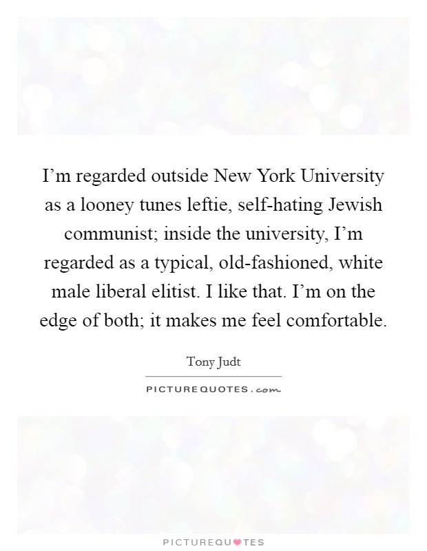 I'm regarded outside New York University as a looney tunes leftie, self-hating Jewish communist; inside the university, I'm regarded as a typical, old-fashioned, white male liberal elitist. I like that. I'm on the edge of both; it makes me feel comfortable Picture Quote #1