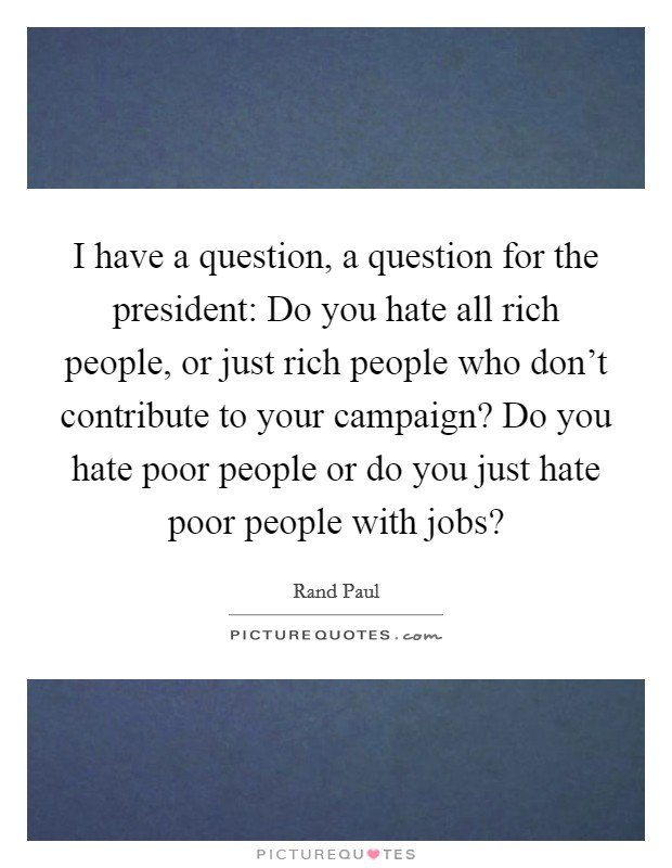 I have a question, a question for the president: Do you hate all rich people, or just rich people who don't contribute to your campaign? Do you hate poor people or do you just hate poor people with jobs? Picture Quote #1