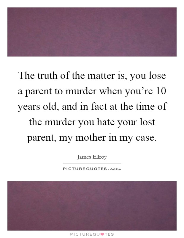 The truth of the matter is, you lose a parent to murder when you're 10 years old, and in fact at the time of the murder you hate your lost parent, my mother in my case Picture Quote #1