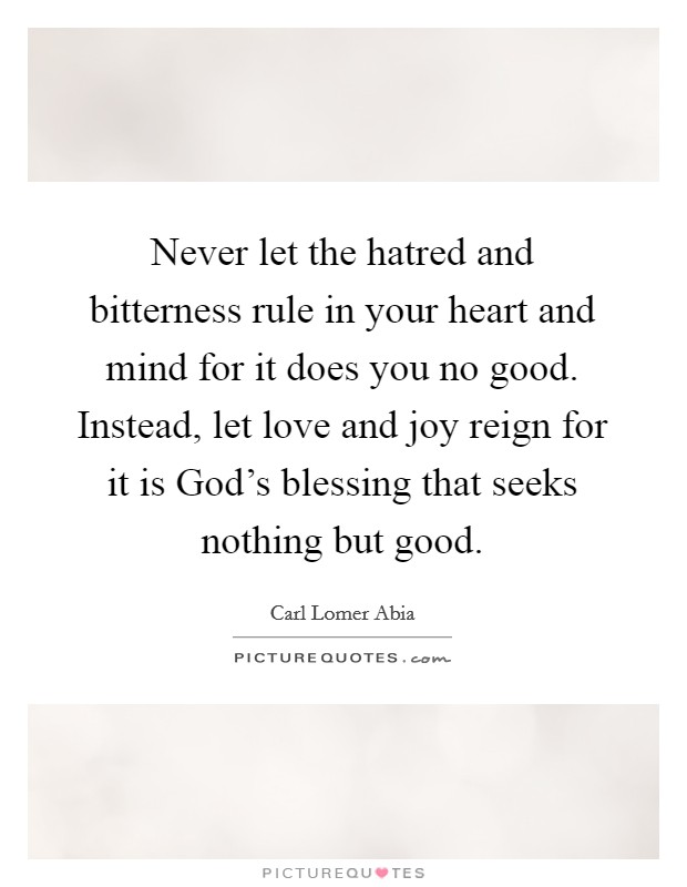 Never let the hatred and bitterness rule in your heart and mind for it does you no good. Instead, let love and joy reign for it is God's blessing that seeks nothing but good. Picture Quote #1