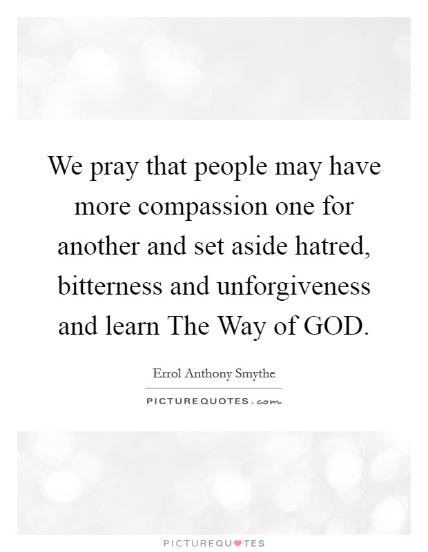 We pray that people may have more compassion one for another and set aside hatred, bitterness and unforgiveness and learn The Way of GOD Picture Quote #1