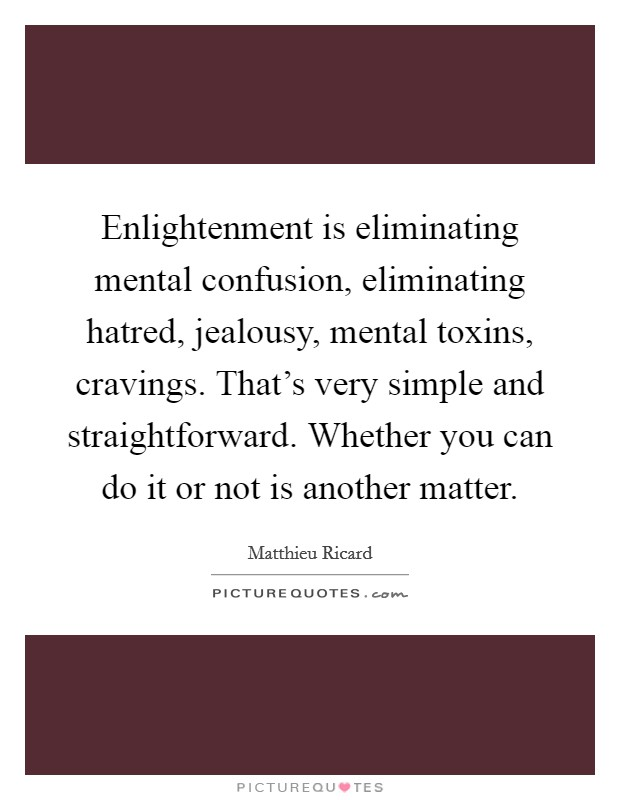 Enlightenment is eliminating mental confusion, eliminating hatred, jealousy, mental toxins, cravings. That's very simple and straightforward. Whether you can do it or not is another matter. Picture Quote #1