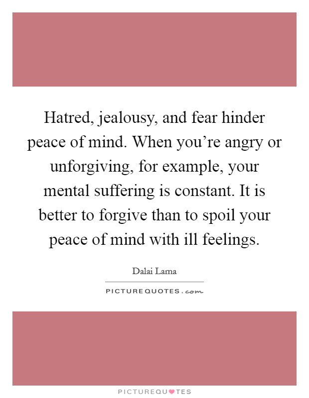 Hatred, jealousy, and fear hinder peace of mind. When you're angry or unforgiving, for example, your mental suffering is constant. It is better to forgive than to spoil your peace of mind with ill feelings Picture Quote #1